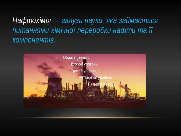 Нафтохімія— галузьнауки, яка займається питаннямихімічної переробки нафти...