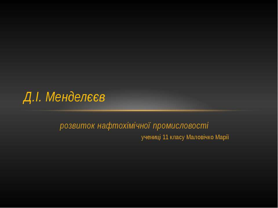 розвиток нафтохімічної промисловості учениці 11 класу Маловічко Марії Д.І. Ме...