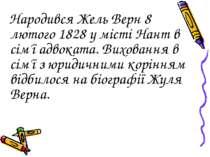 Народився Жель Верн 8 лютого 1828 у місті Нант в сім'ї адвоката. Виховання в ...