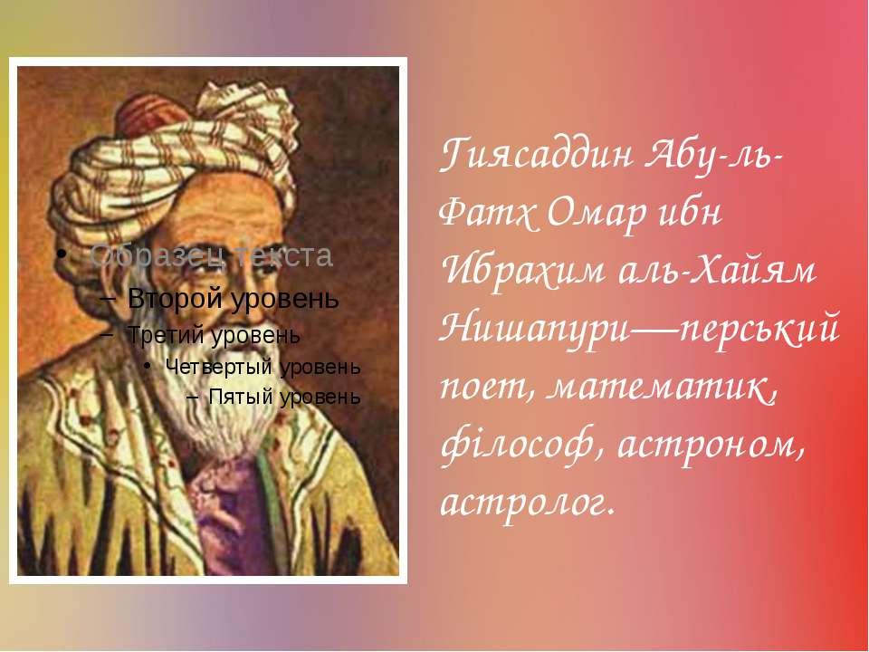 Гиясаддин Абу-ль-Фатх Омар ибн Ибрахим аль-Хайям Нишапури—перський поет, мате...