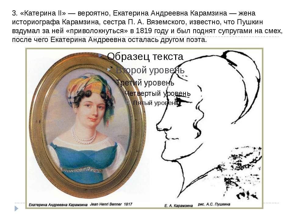 3. «Катерина II» - ймовірно, Катерина Андріївна Карамзіна - дружина історіогр...