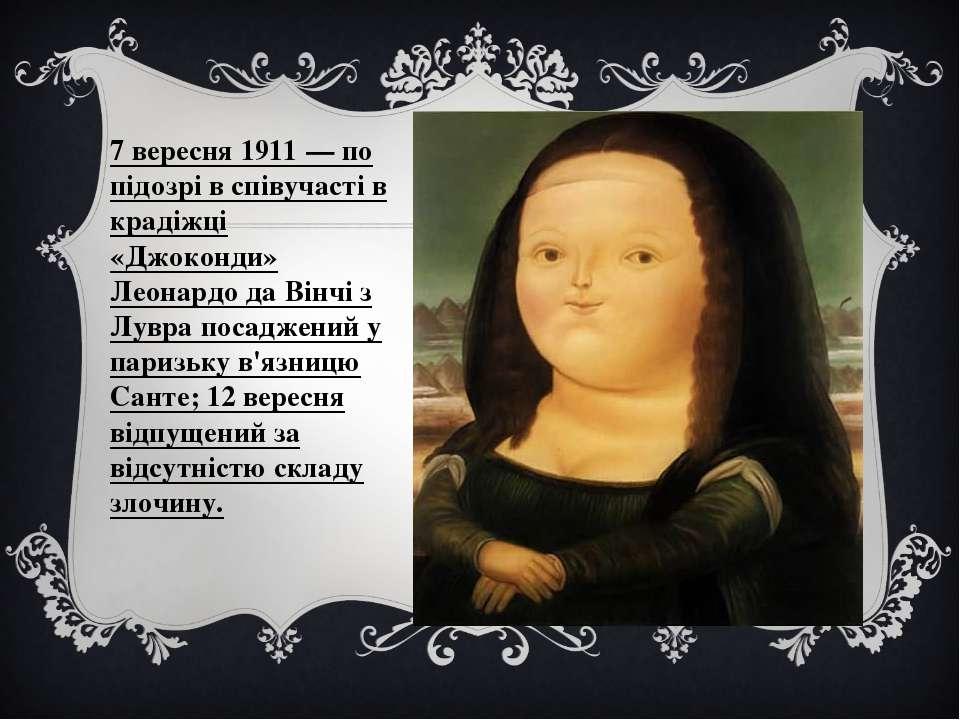 7 вересня 1911 — по підозрі в співучасті в крадіжці «Джоконди» Леонардо да Ві...