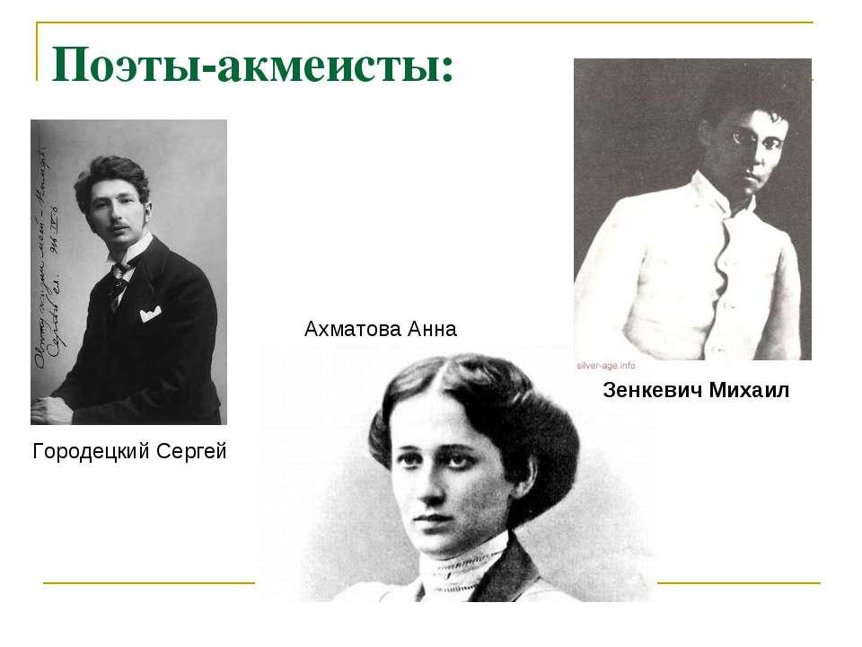 Поети-акмеїстів: Ахматова Анна Зенкевіч Михайло Городецький Сергій