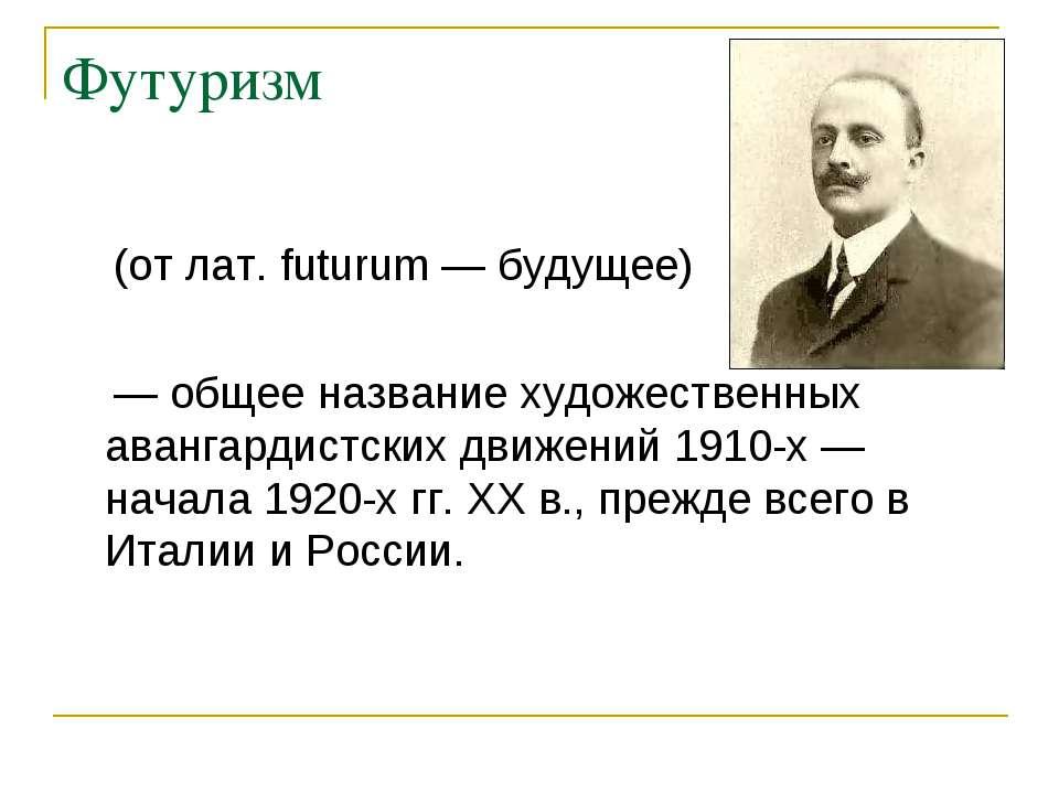 Футуризм (від лат. futurum - майбутнє) - загальна назва художніх авангардистс...