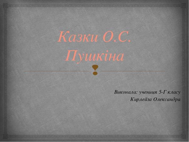 Казки О.С. Пушкіна Виконала: учениця 5-Г класу Кирлейза Олександра