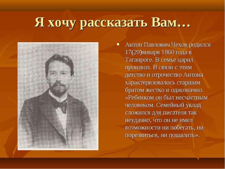 Я хочу розповісти Вам... Антон Павлович Чехов народився 17(29)січня 1860 року...