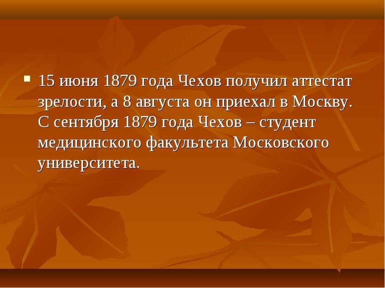 15 червня 1879 року Чехов отримав атестат зрілості, а 8 серпня він приїхав у ...