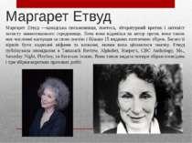 Маргарет Етвуд Маргарет Етвуд —канадська письменниця, поетеса, літературний к...
