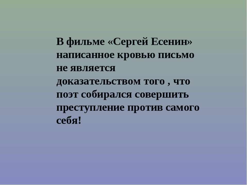 У фільмі «Сергій Єсенін» написане кров'ю лист не є доказом того , що поет зби...