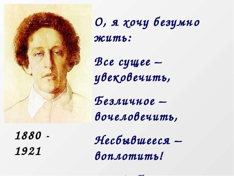 О, я хочу безумно жити: Все, що існує - увічнити, Безособове - вочеловечить, ...