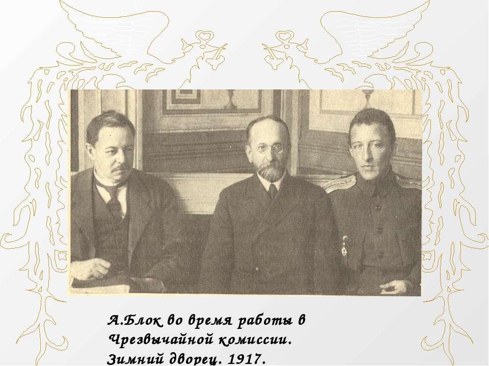 Блок А. під час роботи в Надзвичайній комісії. Зимовий палац. 1917.