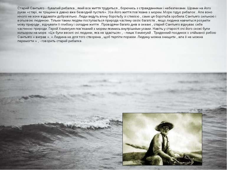 Старий Сантьяго - бувалий рибалка , який все життя трудиться , борючись з стр...