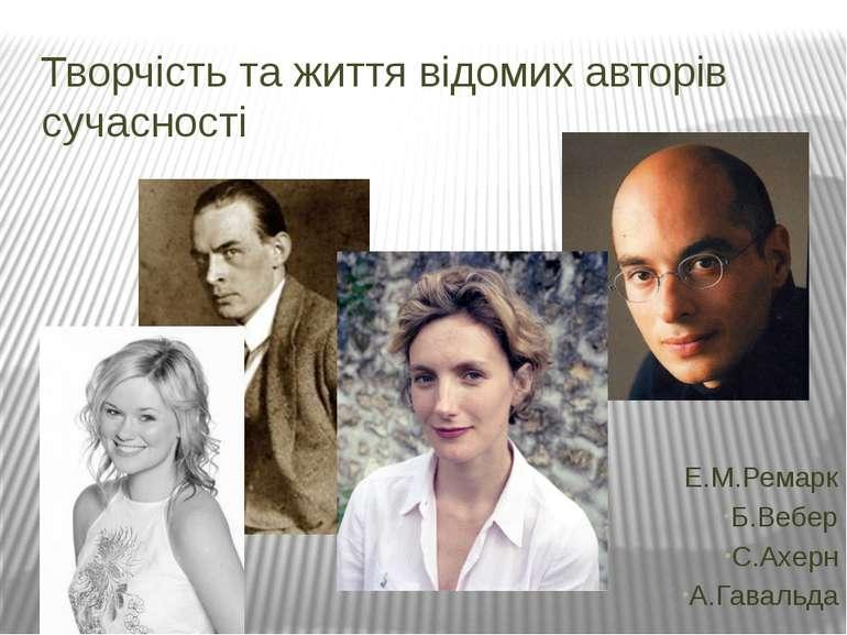Творчість та життя відомих авторів сучасності Е.М.Ремарк Б.Вебер С.Ахерн А.Га...