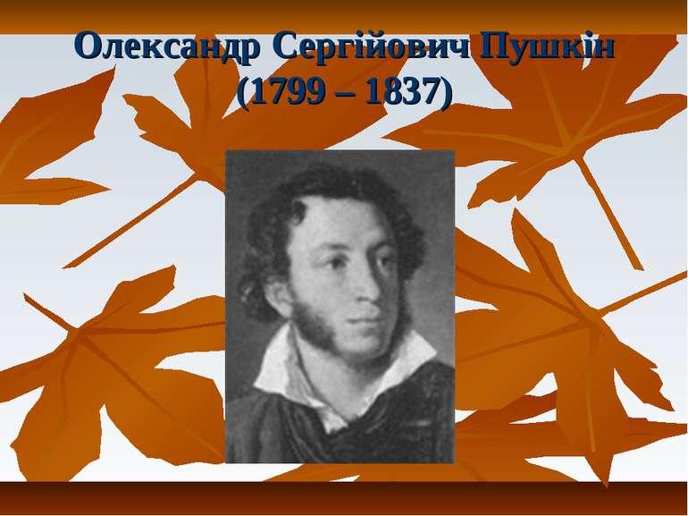 Олександр Сергійович Пушкін (1799 – 1837)