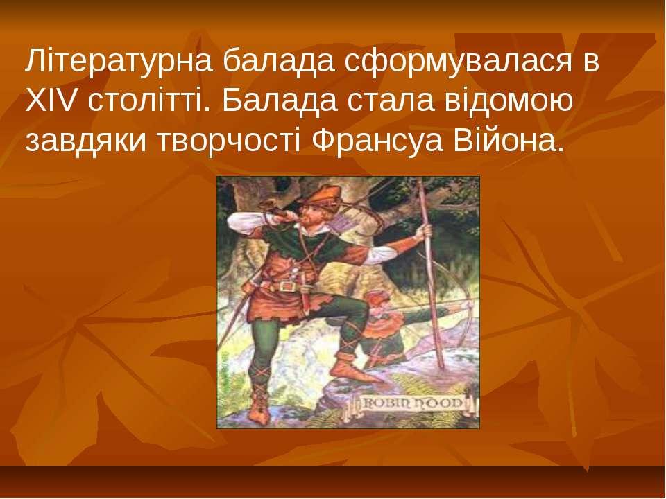 Літературна балада сформувалася в XIV столітті. Балада стала відомою завдяки ...