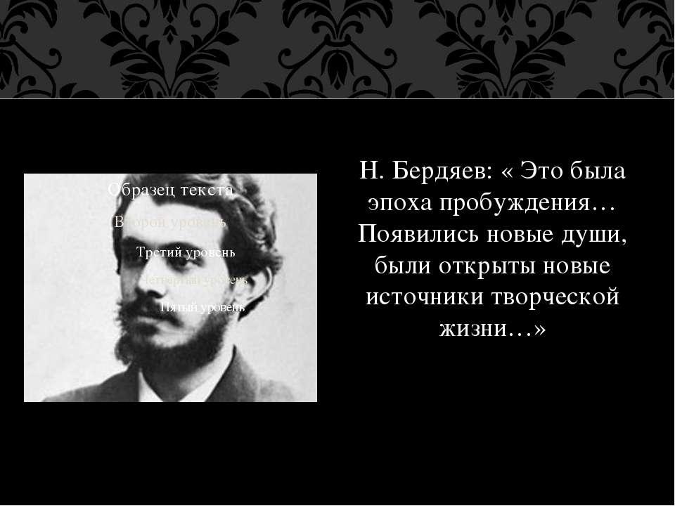Н. Бердяєв: « Це була епоха пробудження...З'явилися нові душі, були відкриті ...