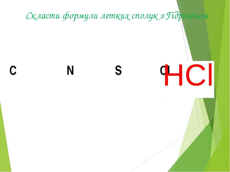 Скласти формули летких сполук з Гідрогеном СH4 NH3 H2S HCl С N S Cl HCl