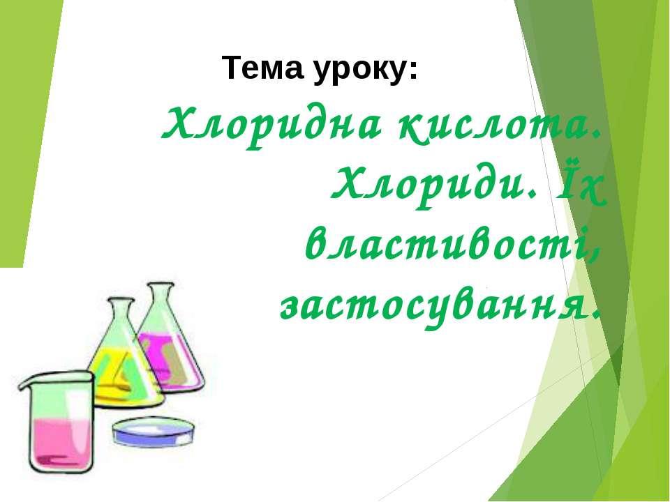 Хлоридна кислота. Хлориди. Їх властивості, застосування. Тема уроку: