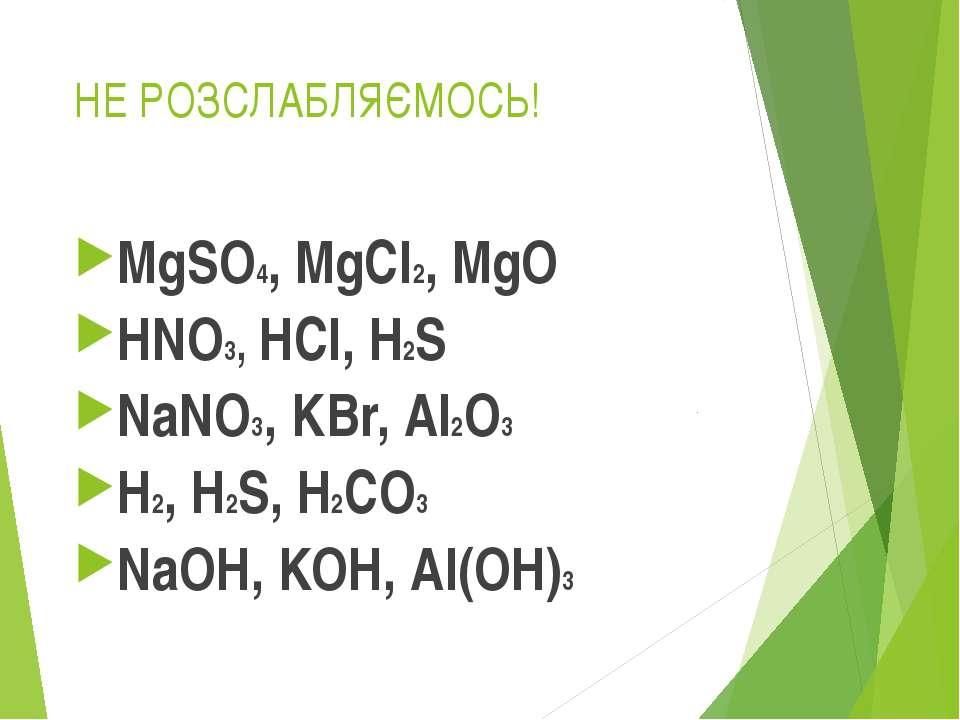 НЕ РОЗСЛАБЛЯЄМОСЬ! MgSO4, MgCl2, MgO HNO3, HCl, H2S NaNO3, KBr, Al2O3 H2, H2S...