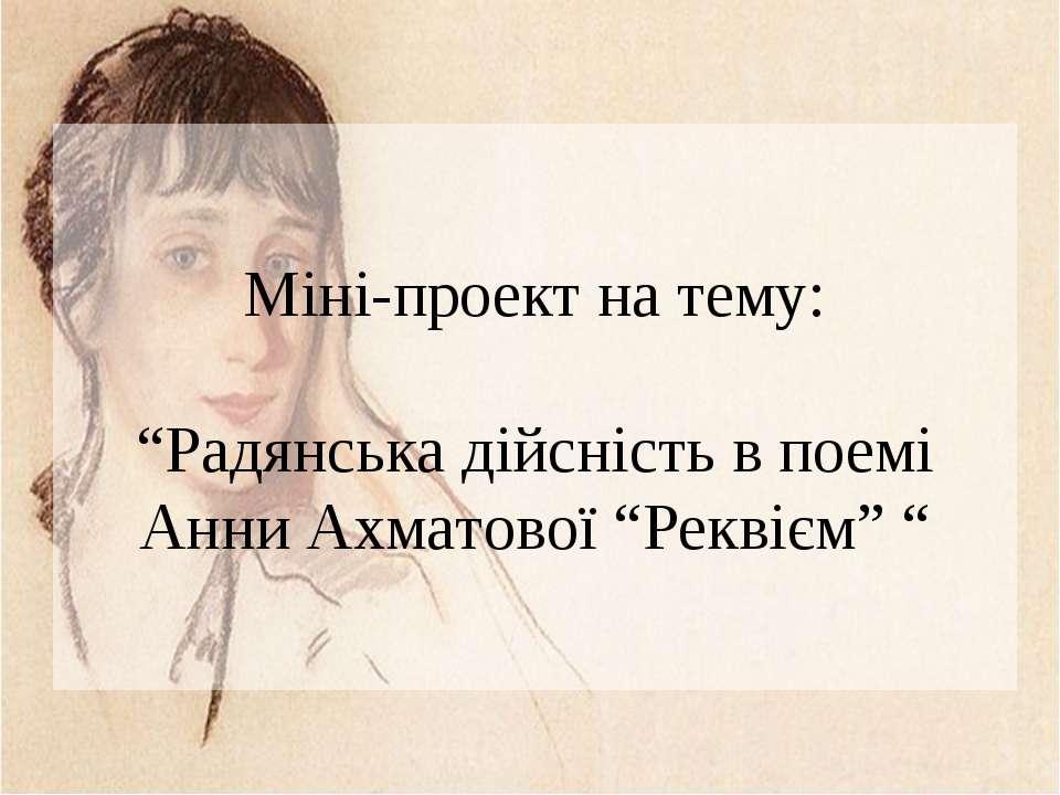"""Міні-проект на тему: """"Радянська дійсність в поемі Анни Ахматової """"Реквієм"""" """""""