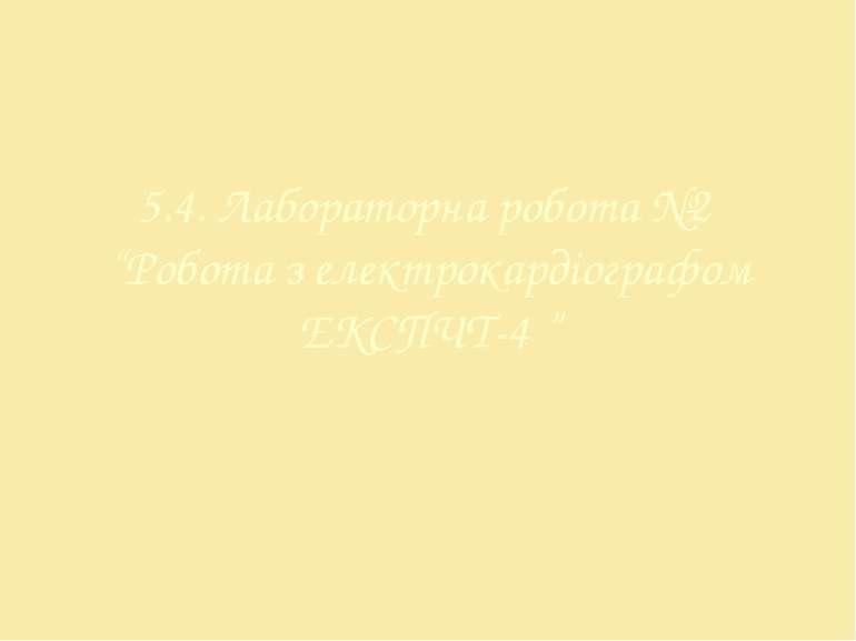 """5.4. Лабораторна робота №2 """"Робота з електрокардіографом ЕКСПЧТ-4 """""""