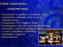е-Уряд : перші кроки... ...ініціативи Уряду * розроблено та прийнято основний...