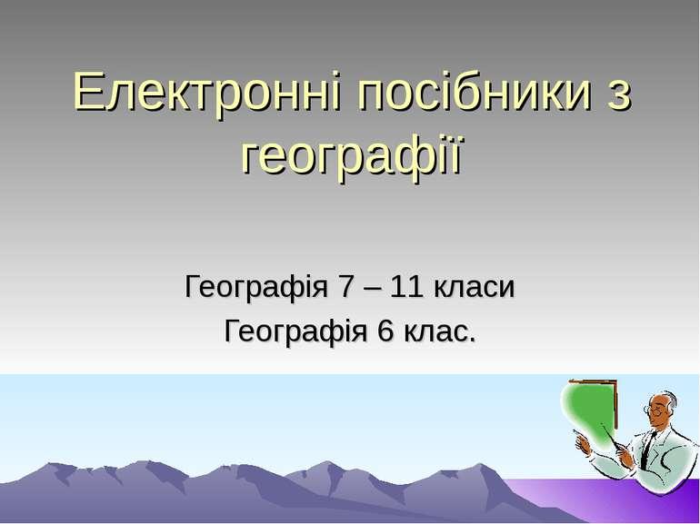 Електронні посібники з географії Географія 7 – 11 класи Географія 6 клас.