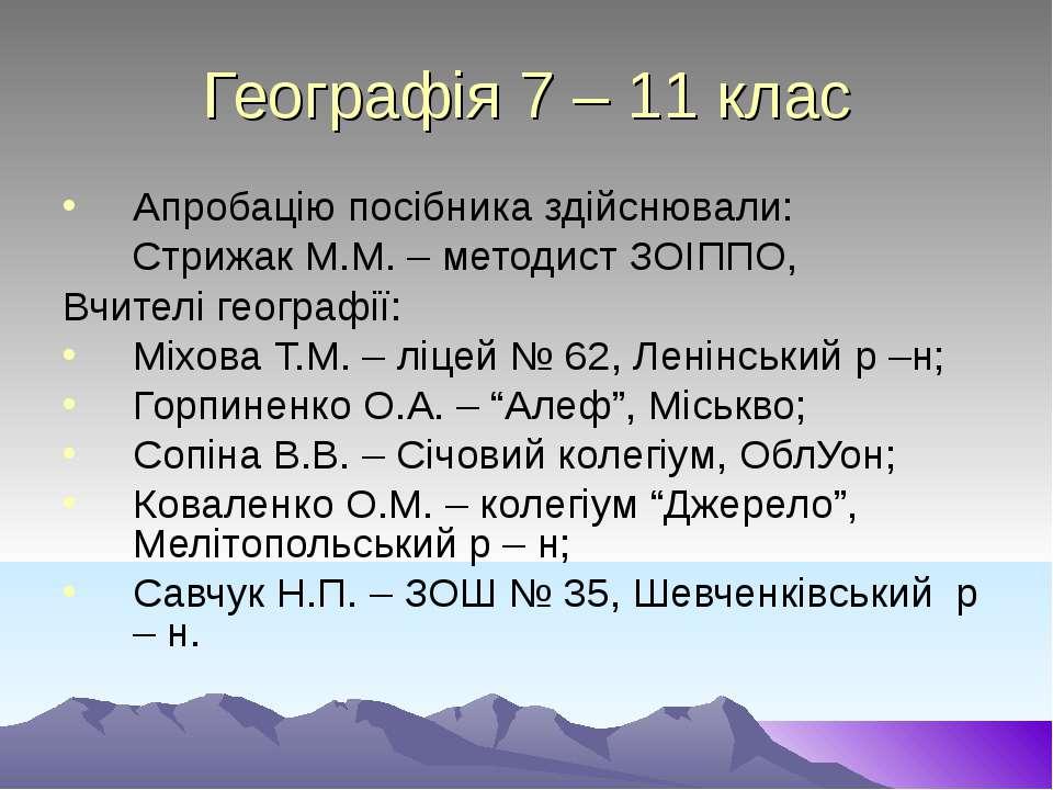 Географія 7 – 11 клас Апробацію посібника здійснювали: Стрижак М.М. – методис...