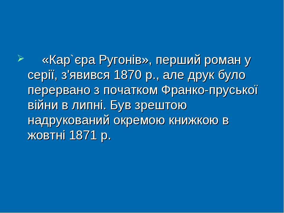 «Кар`єра Ругонів», перший роман у серії, з'явився 1870р., але друк було пере...