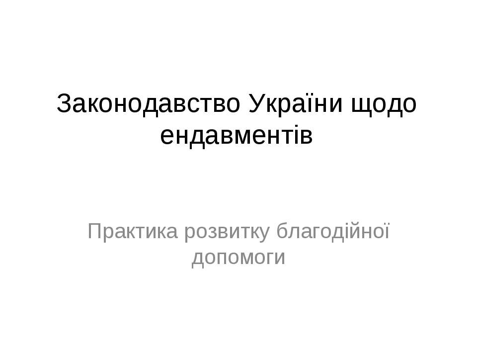 Законодавство України щодо ендавментів Практика розвитку благодійної допомоги
