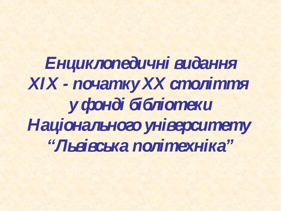 Енциклопедичні видання XIX - початку XX століття у фонді бібліотеки Національ...