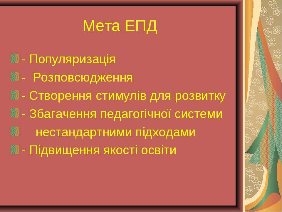 Мета ЕПД - Популяризація - Розповсюдження - Створення стимулів для розвитку -...