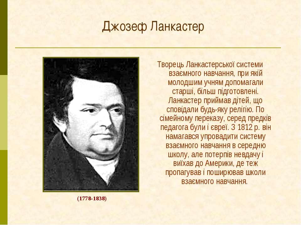 Джозеф Ланкастер Творець Ланкастерської системи взаємного навчання, при якій ...