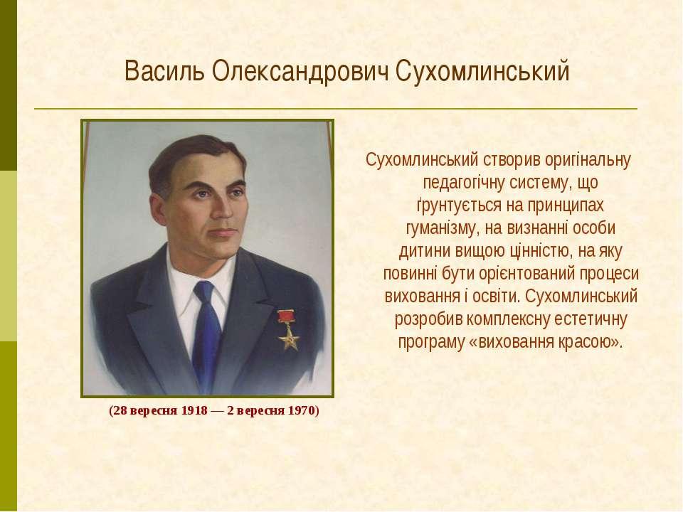 Василь Олександрович Сухомлинський Сухомлинський створив оригінальну педагогі...