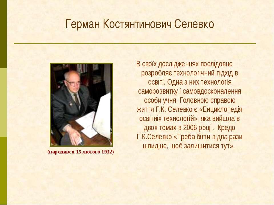 Герман Костянтинович Селевко В своїх дослідженнях послідовно розробляє технол...