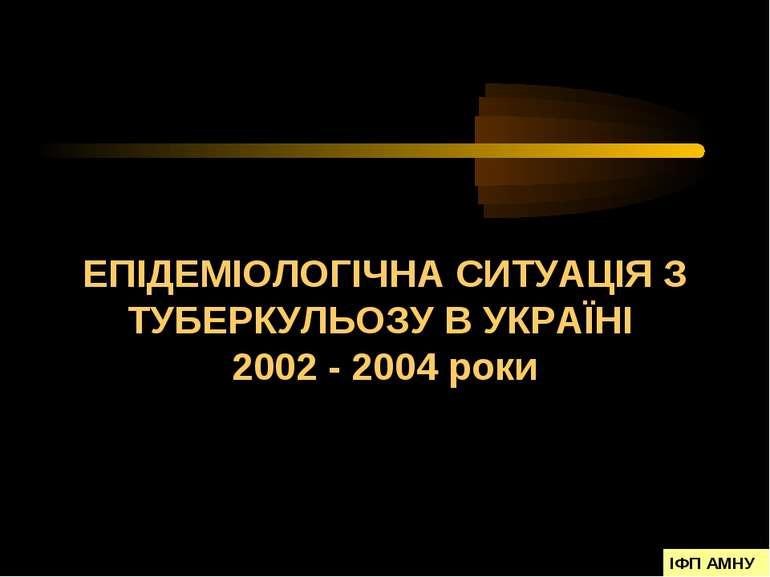 ЕПІДЕМІОЛОГІЧНА СИТУАЦІЯ З ТУБЕРКУЛЬОЗУ В УКРАЇНІ 2002 - 2004 роки ІФП АМНУ