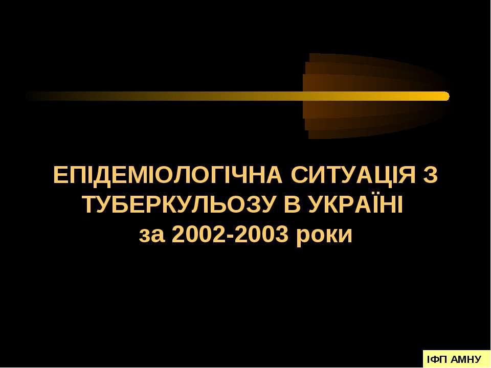 ЕПІДЕМІОЛОГІЧНА СИТУАЦІЯ З ТУБЕРКУЛЬОЗУ В УКРАЇНІ за 2002-2003 роки ІФП АМНУ