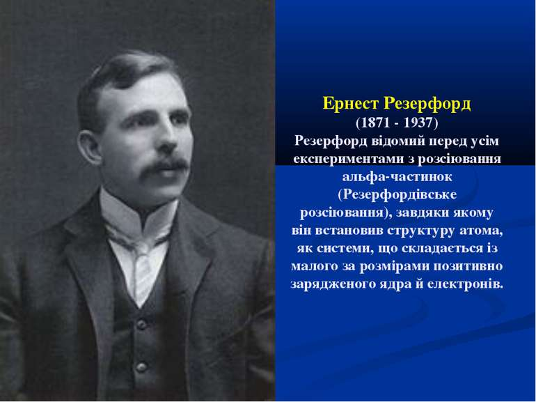 Ернест Резерфорд (1871 - 1937) Резерфорд відомий перед усім експериментами з ...