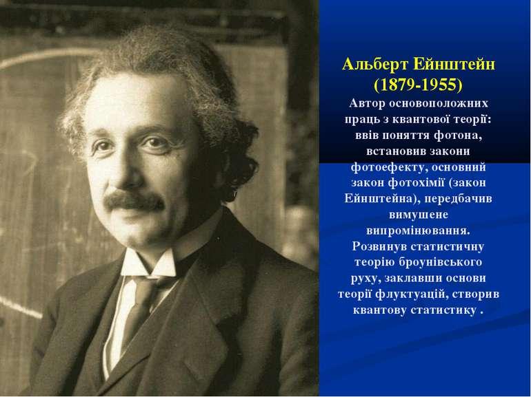 Альберт Ейнштейн (1879-1955) Автор основоположних праць з квантової теорії: в...