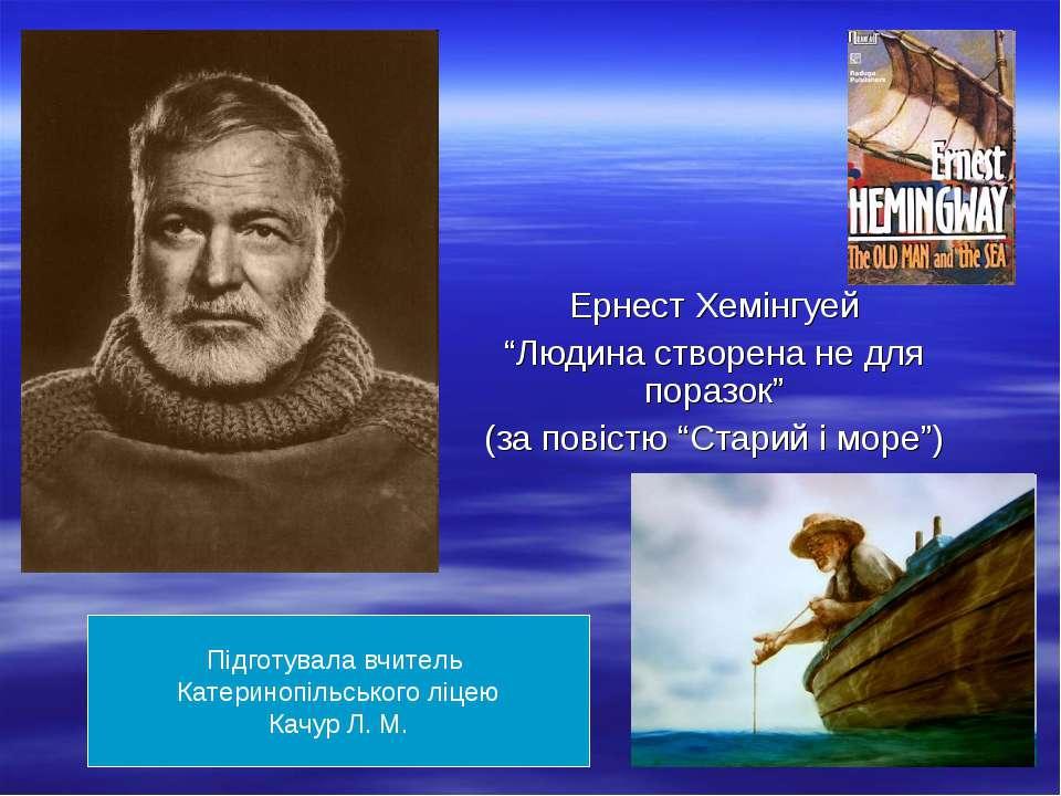 """Ернест Хемінгуей """"Людина створена не для поразок"""" (за повістю """"Старий і море""""..."""