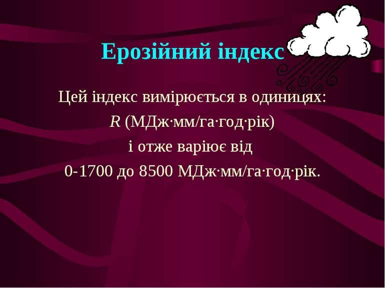 Ерозійний індекс Цей індекс вимірюється в одиницях: R (МДж∙мм/га∙год∙рік) і о...