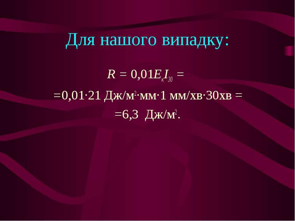 Для нашого випадку: R = 0,01ЕкІ30 = =0,01∙21 Дж/м2∙мм∙1 мм/хв∙30хв = =6,3 Дж/м2.