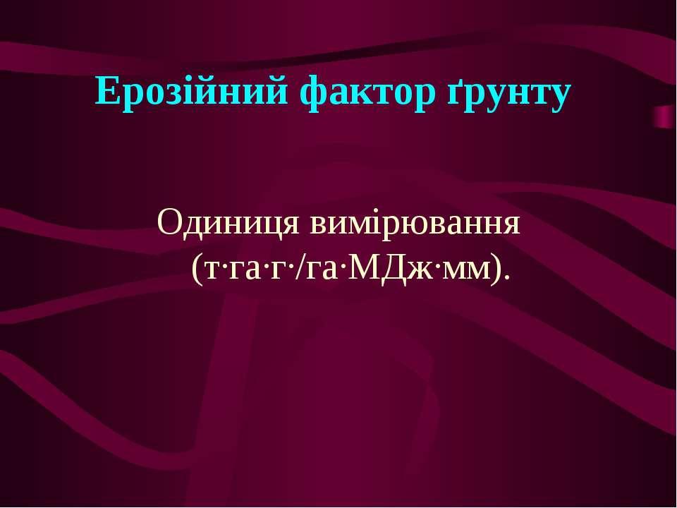 Ерозійний фактор ґрунту Одиниця вимірювання (т∙га∙г∙/га∙МДж∙мм).