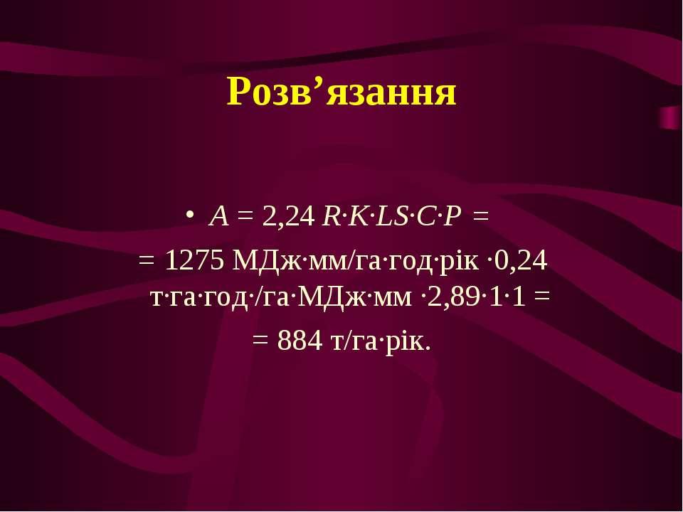 Розв'язання А = 2,24 R∙K∙LS∙C∙P = = 1275 МДж∙мм/га∙год∙рік ∙0,24 т∙га∙год∙/га...