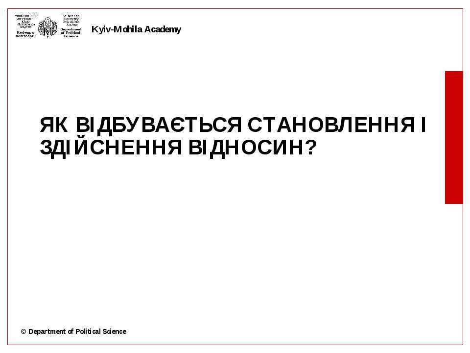 ЯК ВІДБУВАЄТЬСЯ СТАНОВЛЕННЯ І ЗДІЙСНЕННЯ ВІДНОСИН? © Department of Political ...