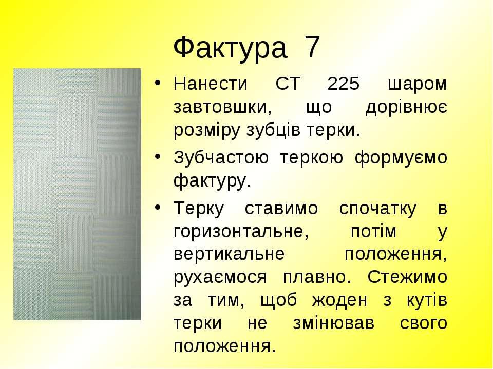 Фактура 7 Нанести СТ 225 шаром завтовшки, що дорівнює розміру зубців терки. З...