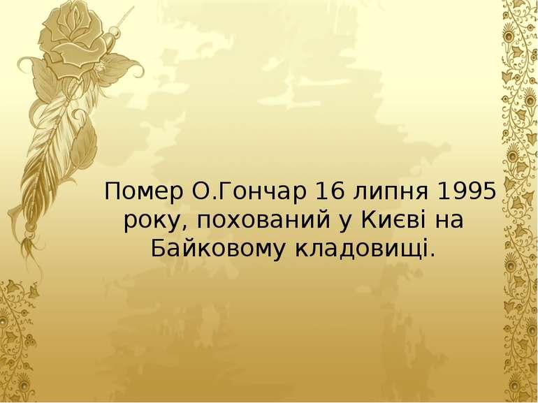Помер О.Гончар 16 липня 1995 року, похований у Києві на Байковому кладовищі.