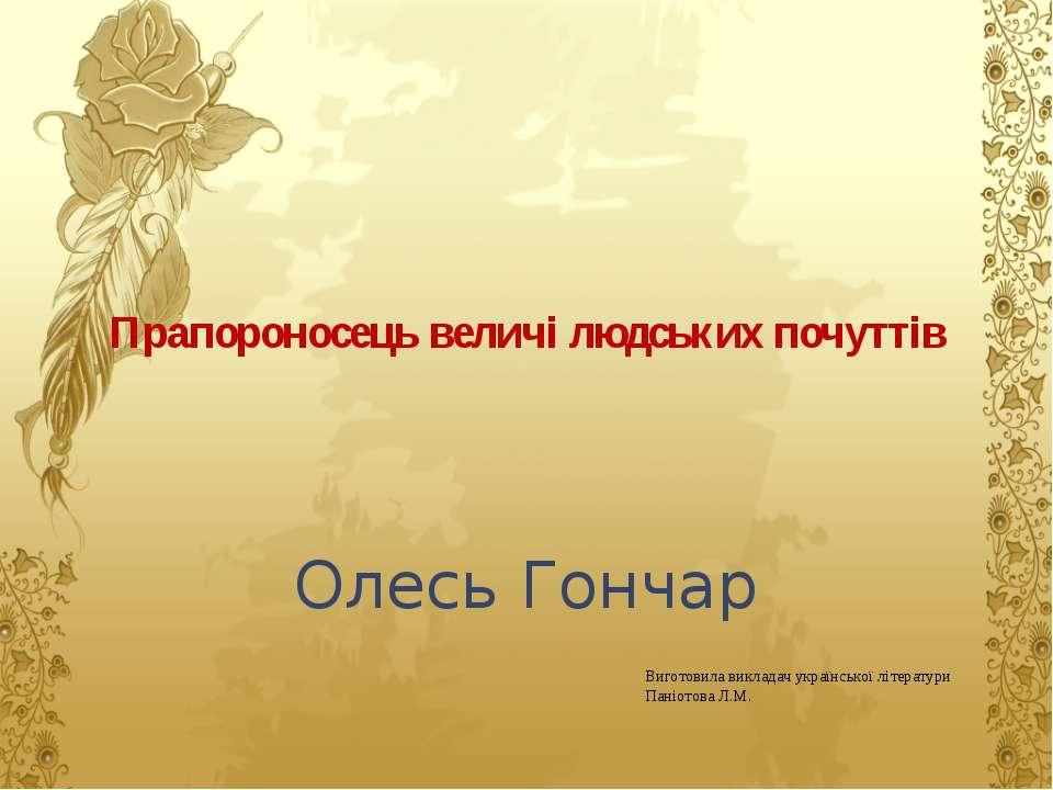 Прапороносець величі людських почуттів Олесь Гончар Виготовила викладач украї...