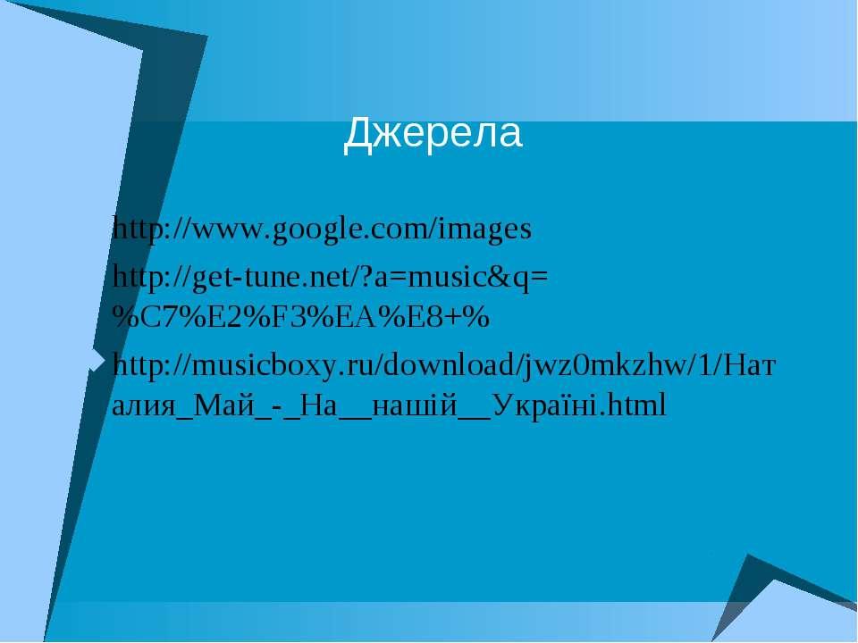 Джерела http://www.google.com/images http://get-tune.net/?a=music&q=%C7%E2%F3...