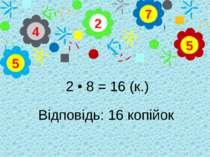 2 • 8 = 16 (к.) Відповідь: 16 копійок 2 4 5 7 5